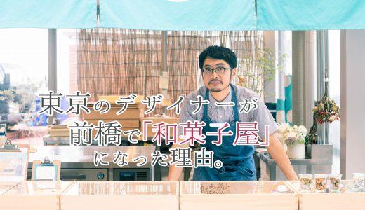 東京のデザイナーが、前橋で「和菓子屋」になった理由。