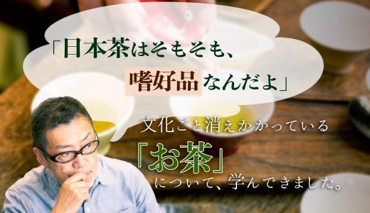 「日本茶はそもそも、嗜好品なんだよ」 文化ごと消えかかっている『お茶』について、学んできました。