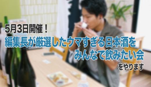 【締め切りました】5月3日開催!「編集長が厳選したウマすぎる日本酒をみんなで飲みたい会」をやります